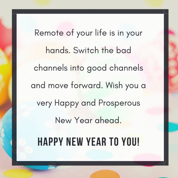 Remote of your life is in your hands. Switch the bad channels into good channels and move forward. Wish you a very Happy and Prosperous New Year ahead.