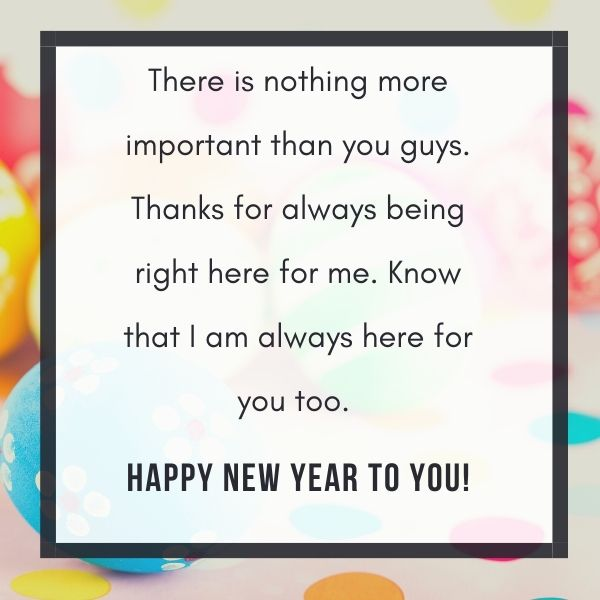 There is nothing more important than you guys. Thanks for always being right here for me. Know that I am always here for you too. Happy New Year.
