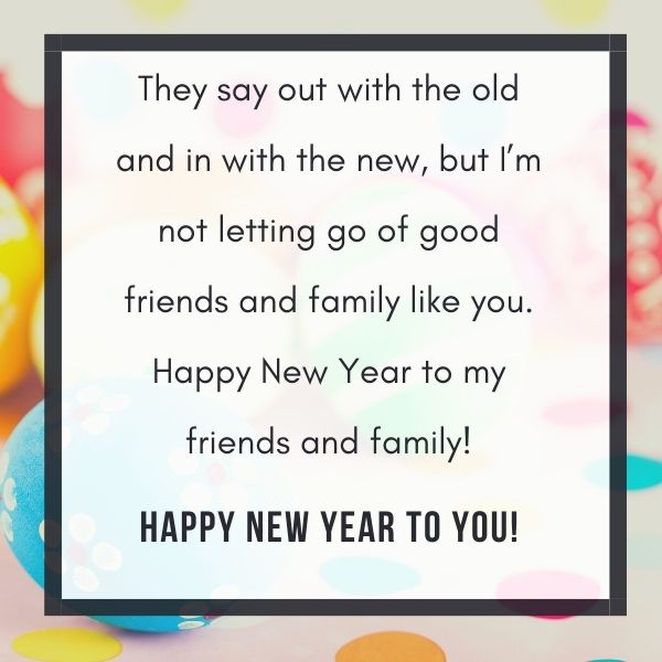 They say out with the old and in with the new, but I'm not letting go of good friends and family like you. Happy New Year to my friends and family!