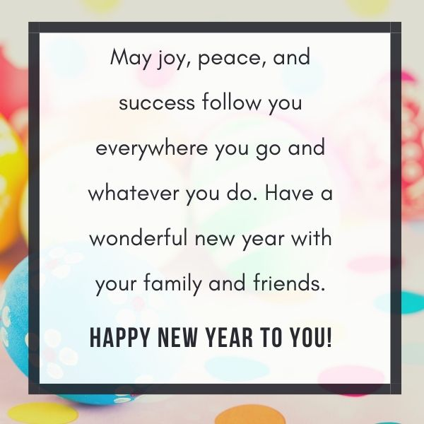 May joy, peace, and success follow you everywhere you go and whatever you do. Have a wonderful new year with your family and friends.