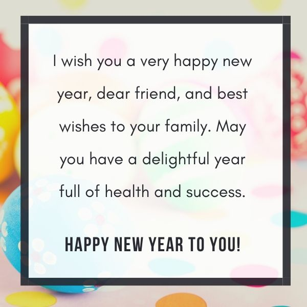 I wish you a very happy new year, dear friend, and best wishes to your family. May you have a delightful year full of health and success.