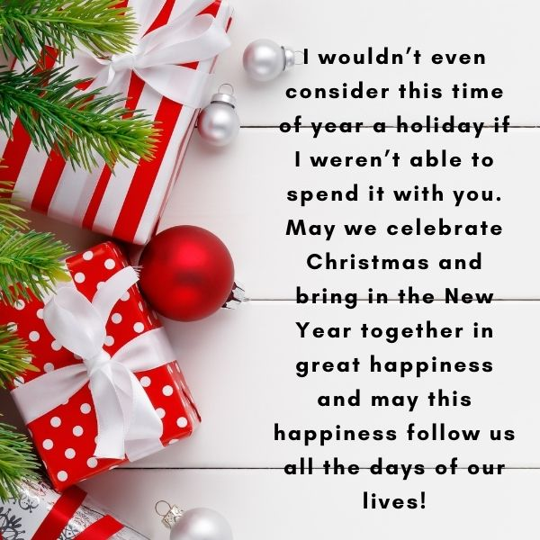 I wouldn't even consider this time of year a holiday if I weren't able to spend it with you. May we celebrate Christmas and bring in the New Year together in great happiness and may this happiness follow us all the days of our lives!