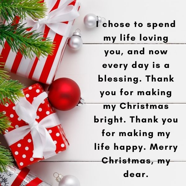I chose to spend my life loving you, and now every day is a blessing. Thank you for making my Christmas bright. Thank you for making my life happy. Merry Christmas, my dear.
